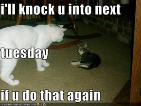 i'll knock u into next  tuesday if u do that again