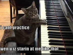 i cant practice wen u iz starin at me like that