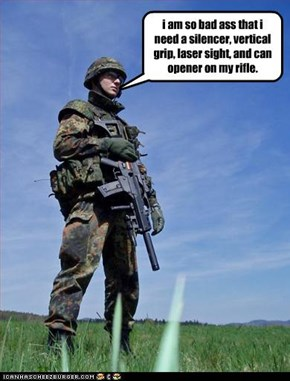 i am so bad ass that i need a silencer, vertical grip, laser sight, and can opener on my rifle.