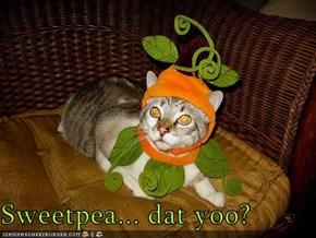 Sweetpea... dat yoo?