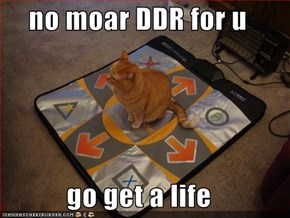 no moar DDR for u  go get a life