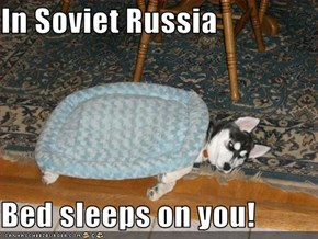 In Soviet Russia  Bed sleeps on you!