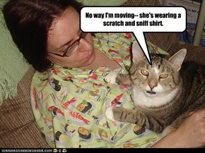No way I'm moving-- she's wearing a scratch and sniff shirt.