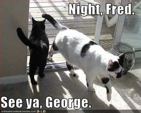 Night, Fred.  See ya, George.