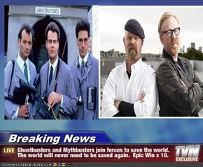 Breaking News - Ghostbusters and Mythbusters join forces to save the world. The world will never need to be saved again.  Epic Win x 10.