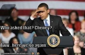 Who asked that? Cheney?  Aww...here we go again....