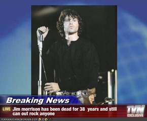 Breaking News - Jim morrison has been dead for 38  years and still can out rock anyone