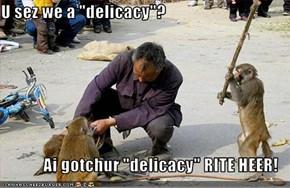 "U sez we a ""delicacy""?  Ai gotchur ""delicacy"" RITE HEER!"