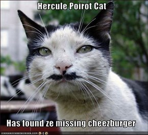 Hercule Poirot Cat  Has found ze missing cheezburger