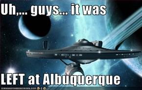Uh,... guys... it was  LEFT at Albuquerque