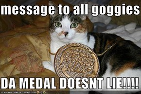message to all goggies  DA MEDAL DOESNT LIE!!!!