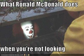 What Ronald McDonald does  when you're not looking
