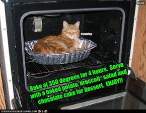 Bake at 350 degrees for 4 hours.  Serve with a baked potato, broccoli , salad and chocolate cake for dessert.  ENJOY!!