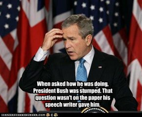 When asked how he was doing, President Bush was stumped. That question wasn't on the paper his speech writer gave him.