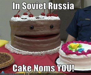 In Soviet Russia  Cake Noms YOU!