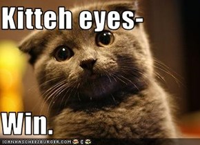 Kitteh eyes-  Win.