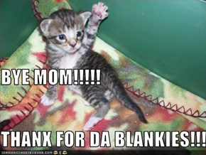 BYE MOM!!!!! THANX FOR DA BLANKIES!!!!