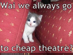 Wai we always go   to cheap theatre?