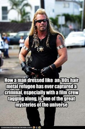 How a man dressed like  an '80s hair metal refugee has ever captured a criminal, especially with a film crew tagging along, is one of the great mysteries of the universe