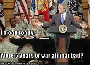I mean really... Were 6 years of war all that bad?