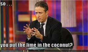 so . . .  you put the lime in the coconut?