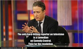 The only hard-hitting reporter on television is a comedian on Comedy Central. Time for the revolution.