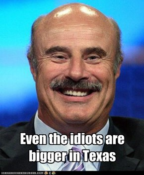 Even the idiots are bigger in Texas