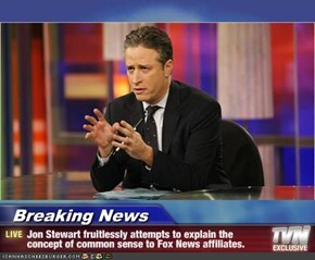 Breaking News - Jon Stewart fruitlessly attempts to explain the concept of common sense to Fox News affiliates.