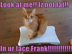 Look at me!! Iz not fat!!  In ur face Frank!!!!!!!!!!!!!