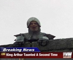Breaking News - King Arthur Taunted A Second Time