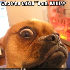 whatchu talkin' 'bout, Willis?