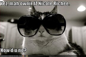 Yez, mah ownir IZ Nicole Richee.  How'd u no?