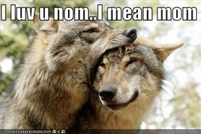 I luv u nom..I mean mom