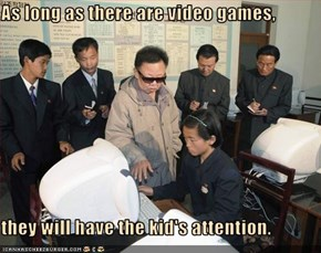 As long as there are video games,   they will have the kid's attention.