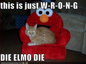 this is just W-R-O-N-G  DIE ELMO DIE