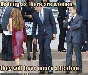 As long as there are women,  they will have men's attention.