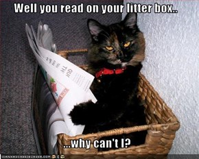 Well you read on your litter box..  ...why can't I?