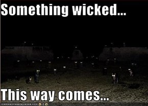 Something wicked...  This way comes...