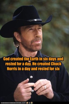 God created the Earth in six days and rested for a day. He created Chuck Norris in a day and rested for six