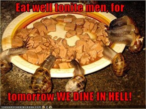 Eat well tonite men, for  tomorrow WE DINE IN HELL!