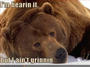 I'm bearin it,  but I ain't grinnin