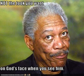 NOT the look you want  on God's face when you see him.