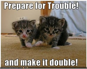 Prepare for Trouble!  and make it double!