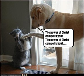 The power of Christ compells you!  The power of Christ compells you! . . . .