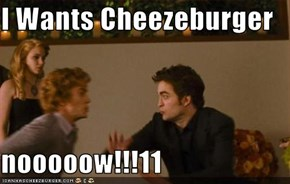 I Wants Cheezeburger   nooooow!!!11