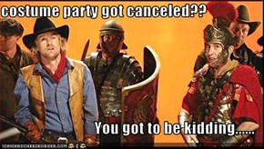 costume party got canceled??  You got to be kidding......