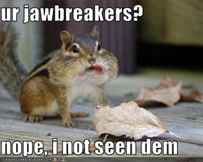 ur jawbreakers?  nope, i not seen dem