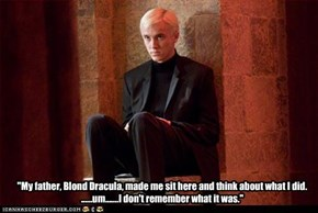 """My father, Blond Dracula, made me sit here and think about what I did.  ......um.......I don't remember what it was."""