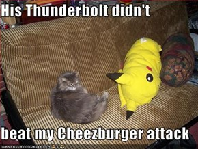His Thunderbolt didn't  beat my Cheezburger attack
