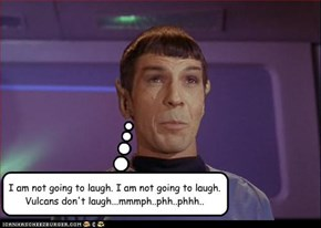 I am not going to laugh. I am not going to laugh. Vulcans don't laugh...mmmph..phh..phhh..